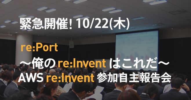 re:Port ~俺のre:Inventはこれだ~ AWS  re:Invent 参加自主報告会